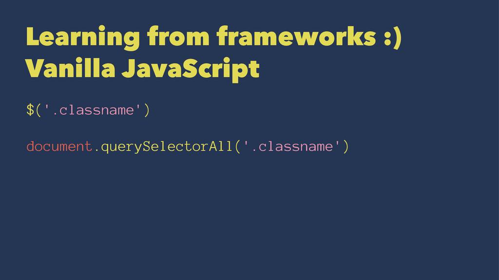 Learning from frameworks :) Vanilla JavaScript ...