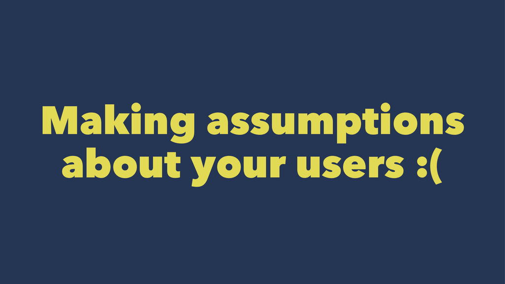 Making assumptions about your users :(