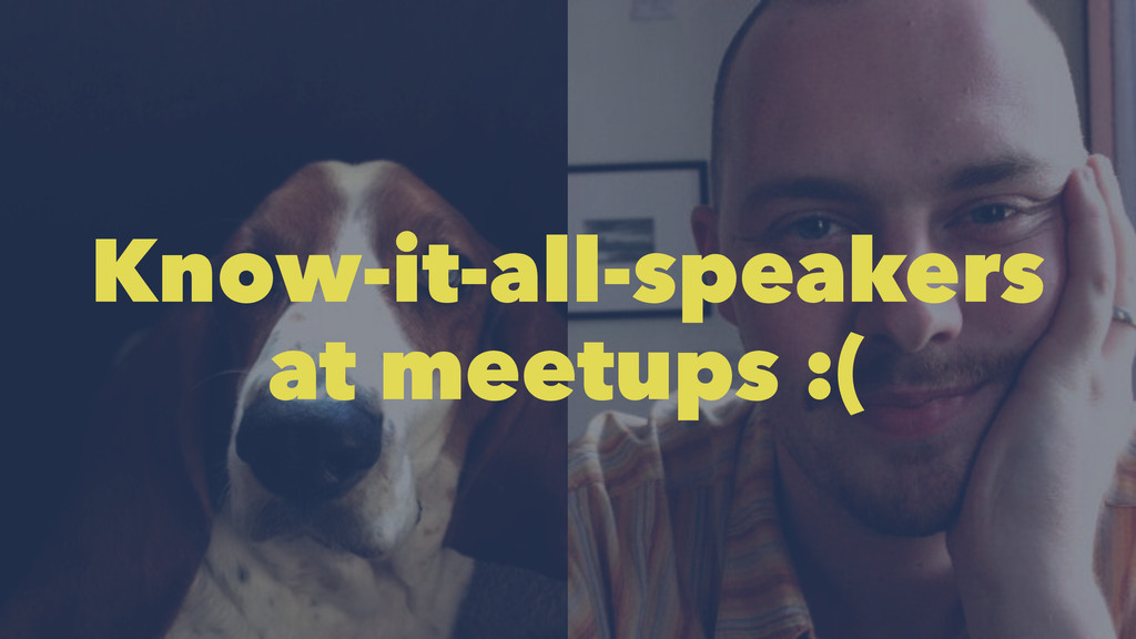 Know-it-all-speakers at meetups :(