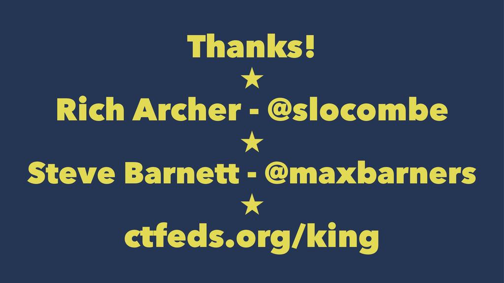 Thanks!  Rich Archer - @slocombe  Steve Barne...