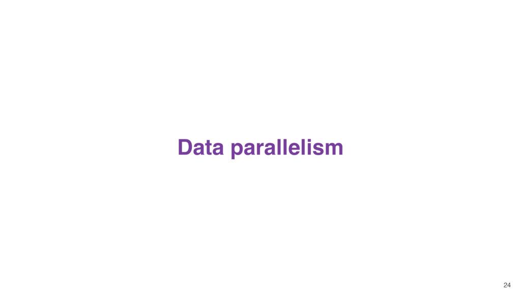 24 Data parallelism
