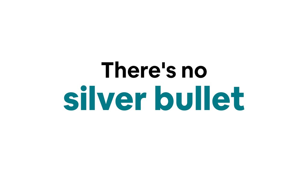 There's no silver bullet