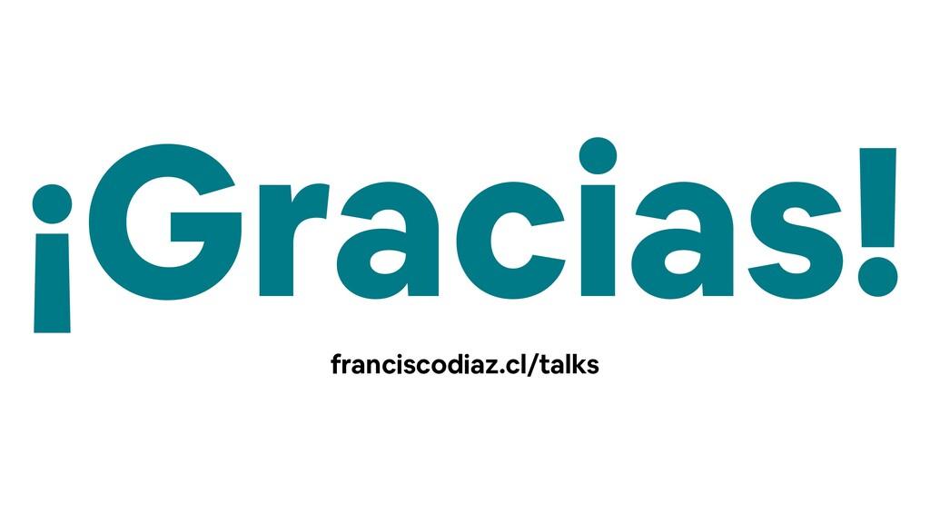 ¡Gracias! franciscodiaz.cl/talks