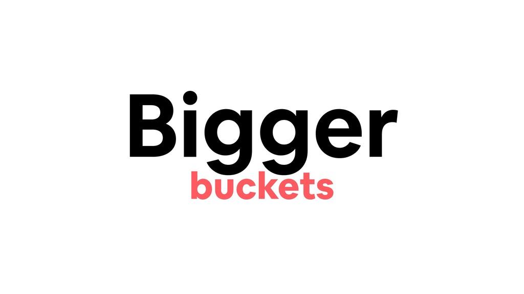 Bigger buckets