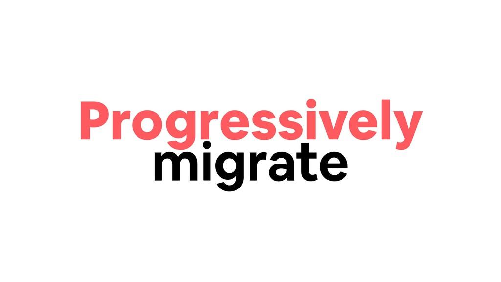 Progressively migrate