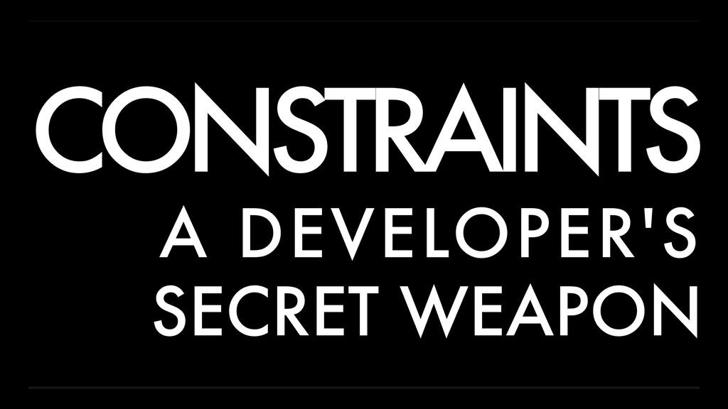 CONSTRAINTS A DEVELOPER'S SECRET WEAPON
