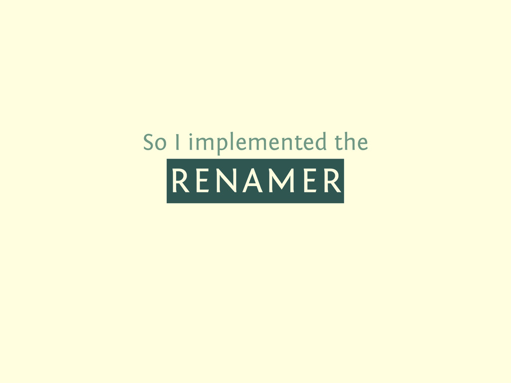 So I implemented the RENAMER