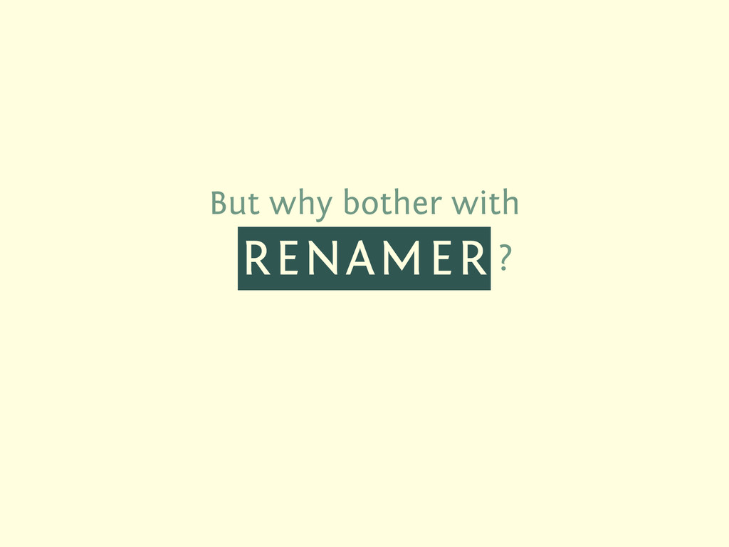 But why bother with RENAMER ?