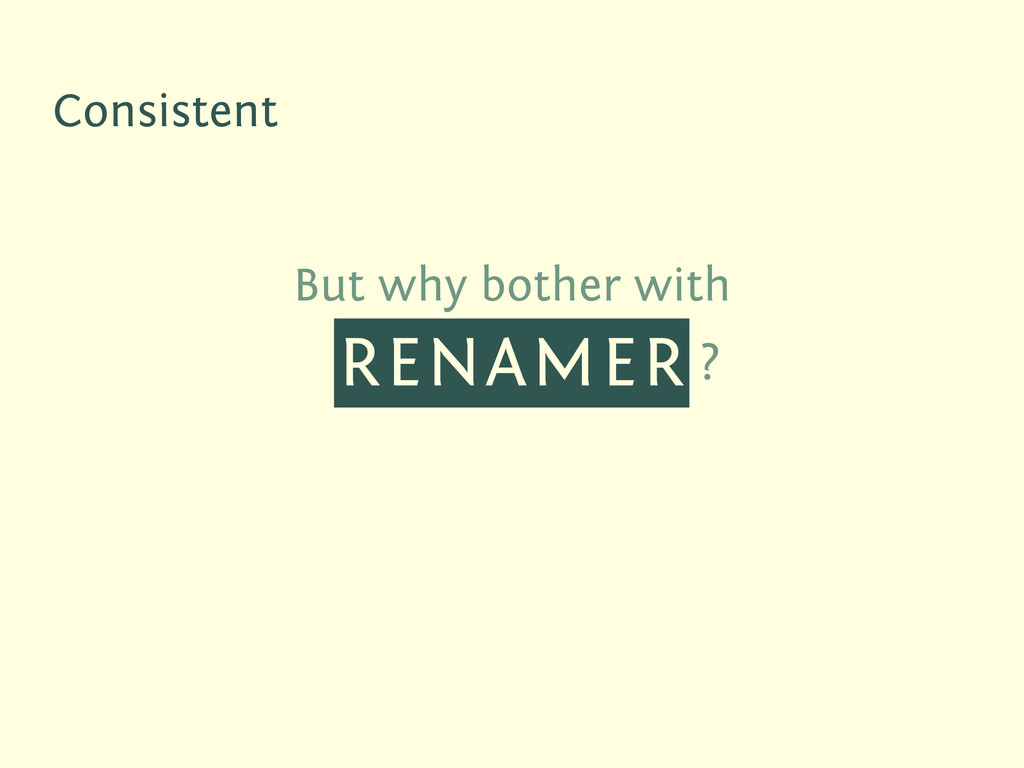 But why bother with RENAMER ? Consistent