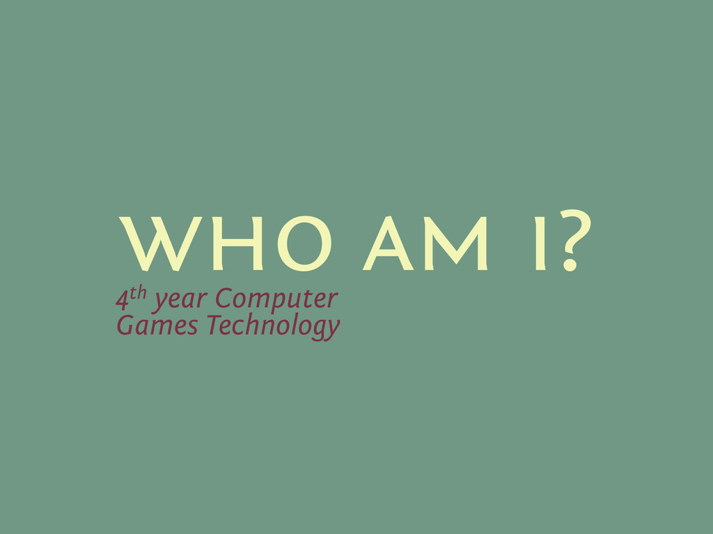who am i? 4th year Computer Games Technology