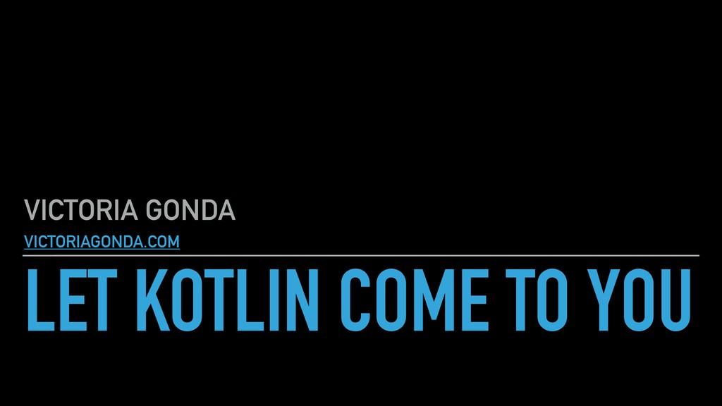 LET KOTLIN COME TO YOU VICTORIA GONDA VICTORIAG...