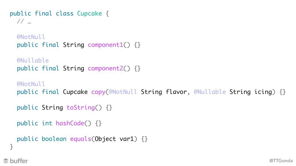 @TTGonda public final class Cupcake { // … @Not...