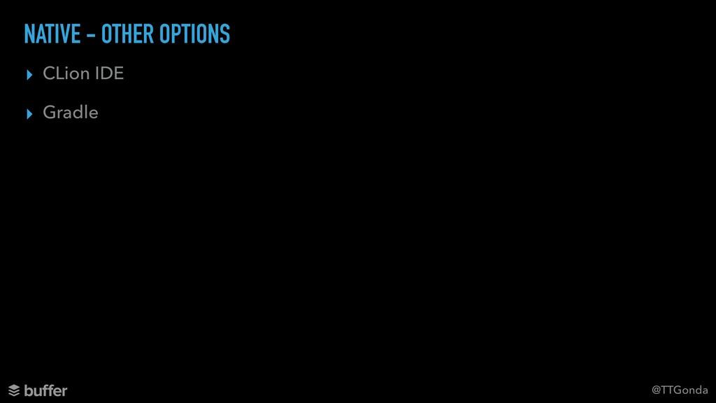 @TTGonda NATIVE - OTHER OPTIONS ▸ CLion IDE ▸ G...