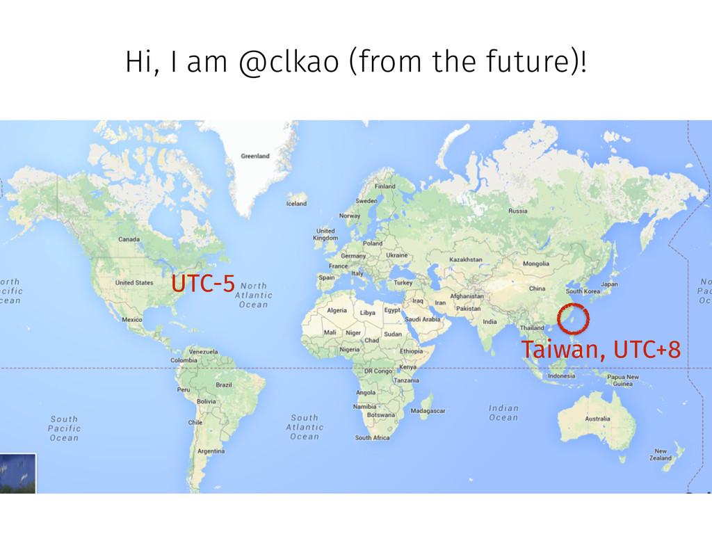 Hi, I am @clkao (from the future)! UTC-5 Taiwan...