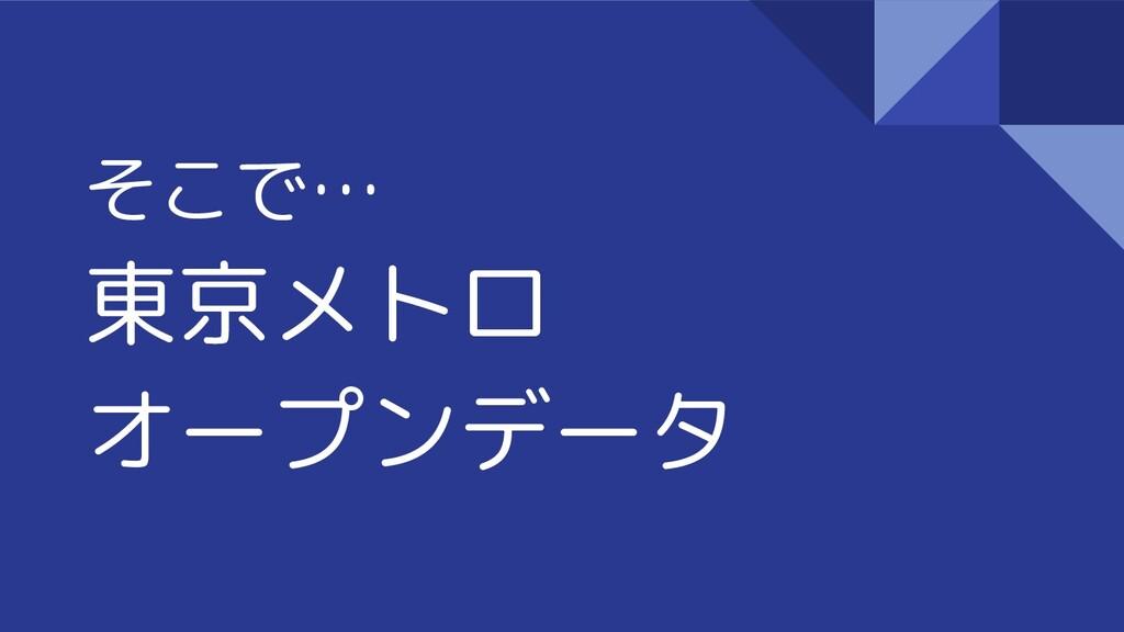 そこで… 東京メトロ オープンデータ