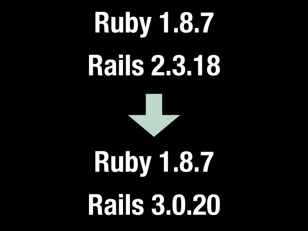 Ruby 1.8.7 Rails 2.3.18 Ruby 1.8.7 Rails 3.0.20