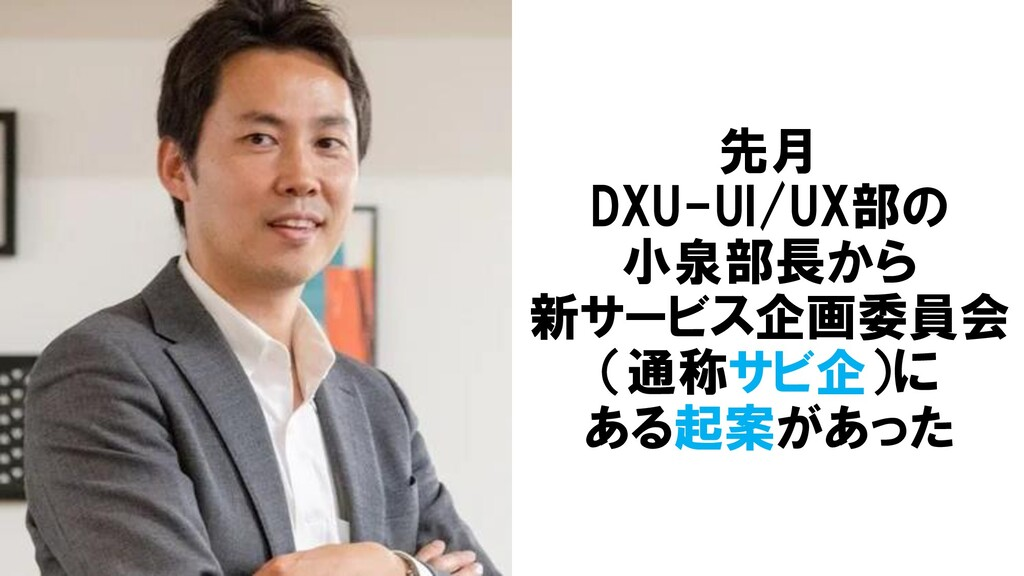 先月 DXU-UI/UX部の 小泉部長から 新サービス企画委員会 (通称サビ企)に ある起案が...