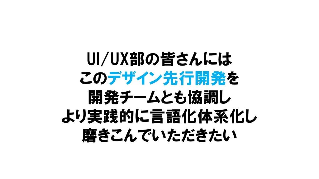 UI/UX部の皆さんには このデザイン先行開発を 開発チームとも協調し より実践的に言語化体系...