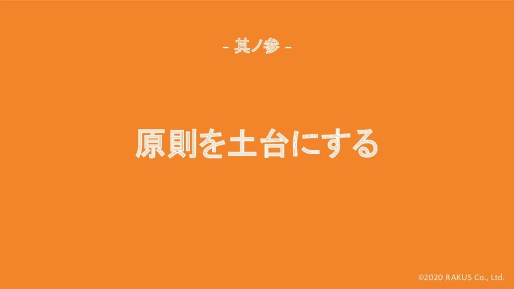 ©2020 RAKUS Co., Ltd. 原則を土台にする - 其ノ参 -
