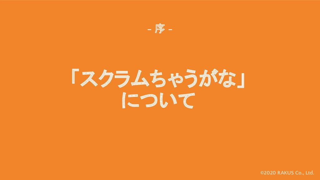 ©2020 RAKUS Co., Ltd. 「スクラムちゃうがな」 について - 序 -