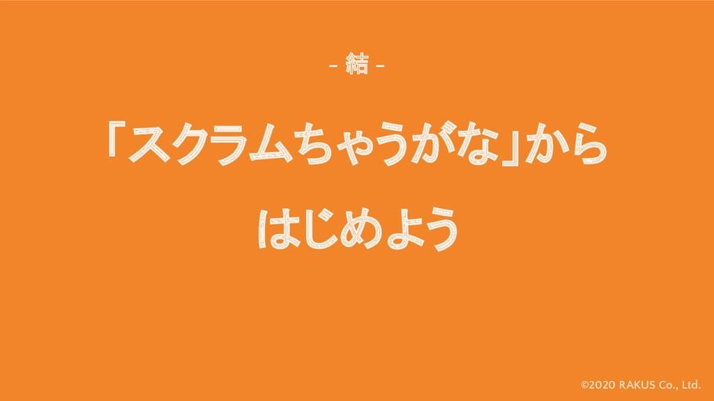 ©2020 RAKUS Co., Ltd. 「スクラムちゃうがな」から はじめよう - 結 -