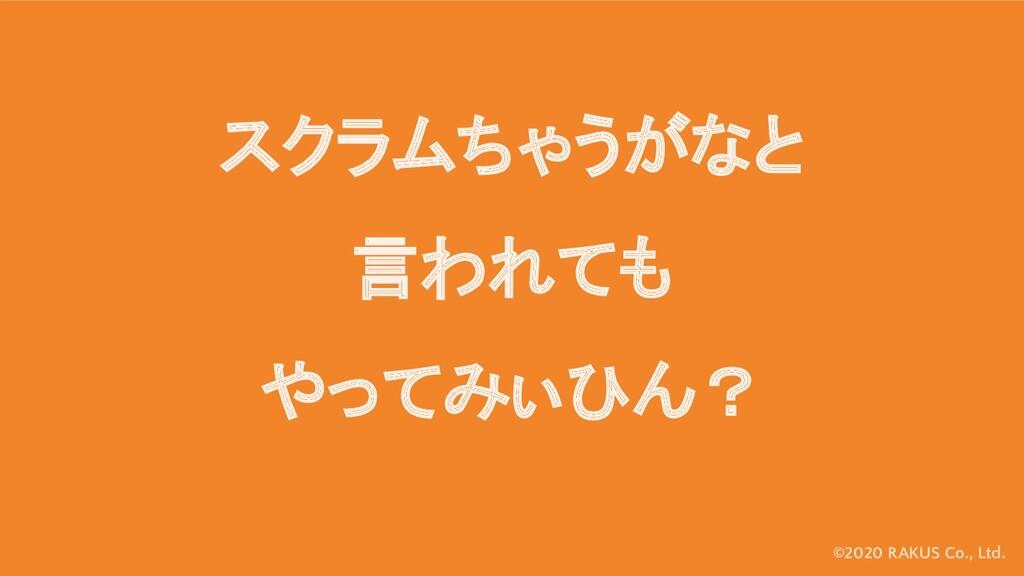 ©2020 RAKUS Co., Ltd. スクラムちゃうがなと 言われても やってみぃひん?