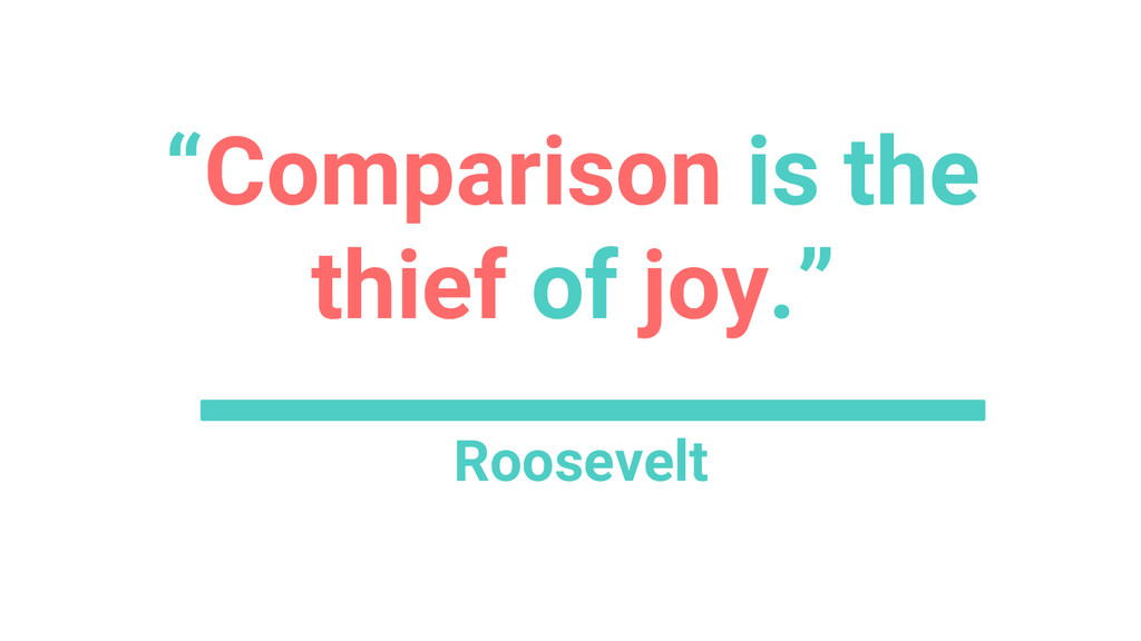 """""""Comparison is the thief of joy."""" Roosevelt"""