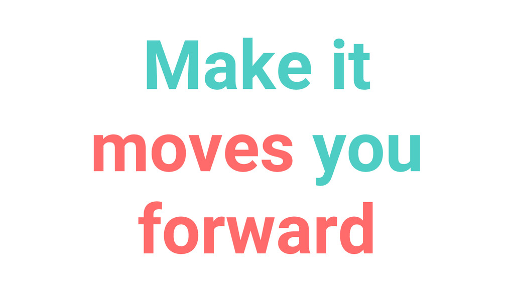 Make it moves you forward