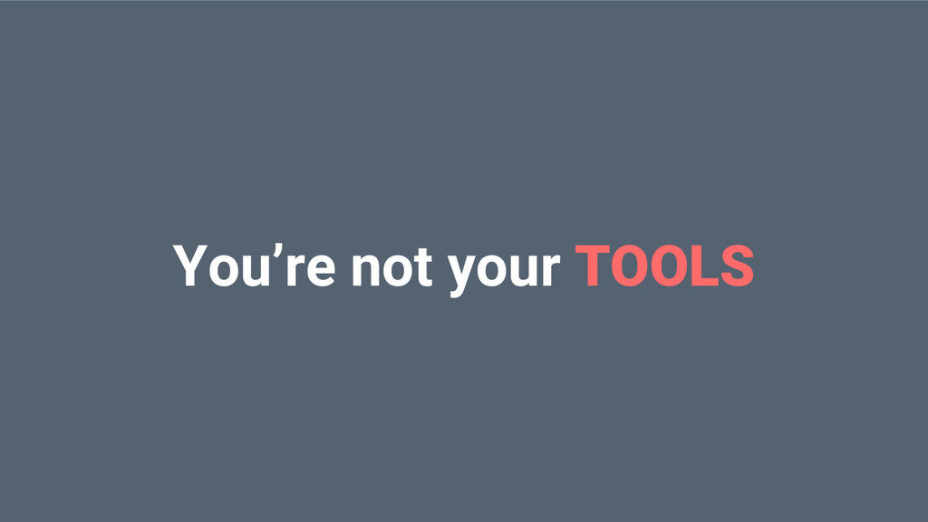 You're not your TOOLS