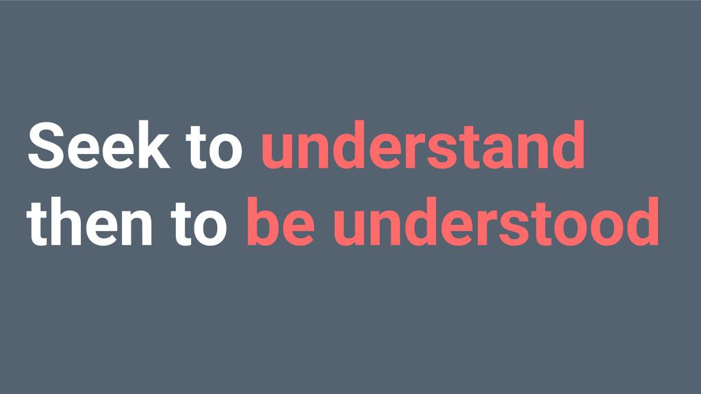 Seek to understand then to be understood