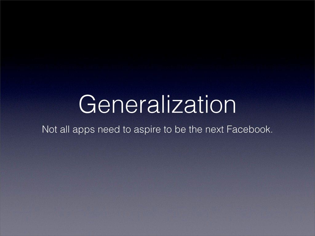 Generalization Not all apps need to aspire to b...