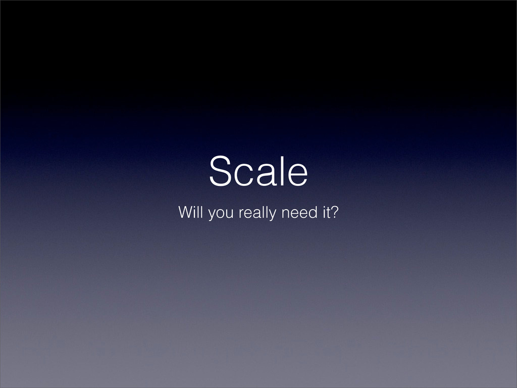 Scale Will you really need it?
