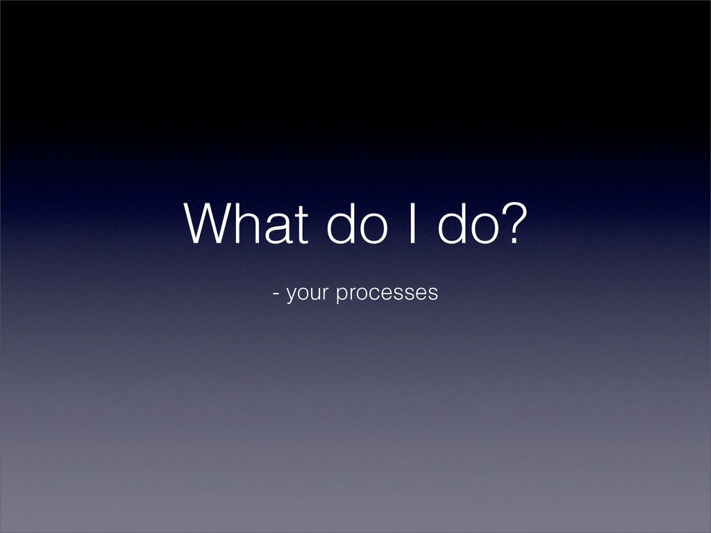 What do I do? - your processes