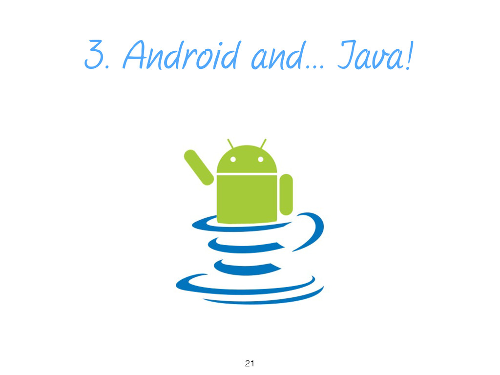 3. Android and… Java! 21