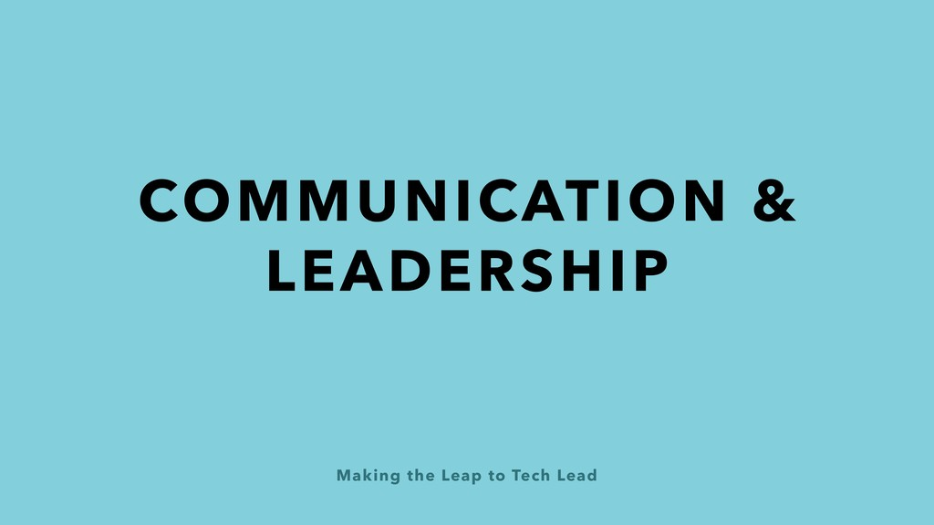 Making the Leap to Tech Lead COMMUNICATION & LE...