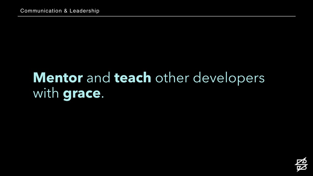 Mentor and teach other developers with grace. C...