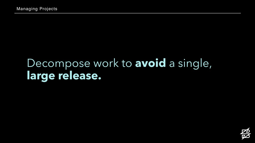 Decompose work to avoid a single, large release...