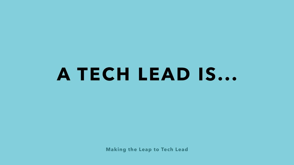 Making the Leap to Tech Lead A TECH LEAD IS...