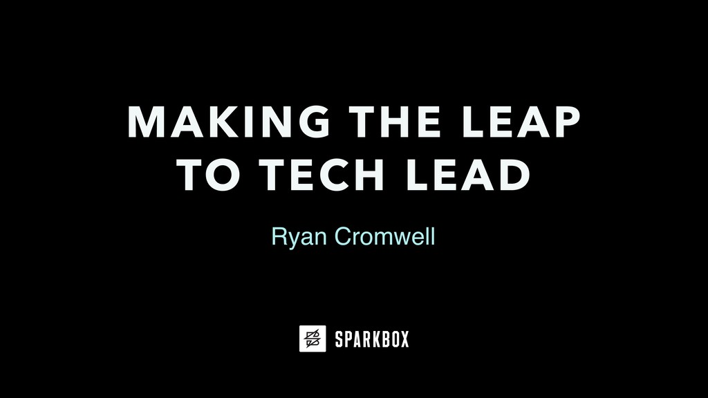 Ryan Cromwell MAKING THE LEAP TO TECH LEAD