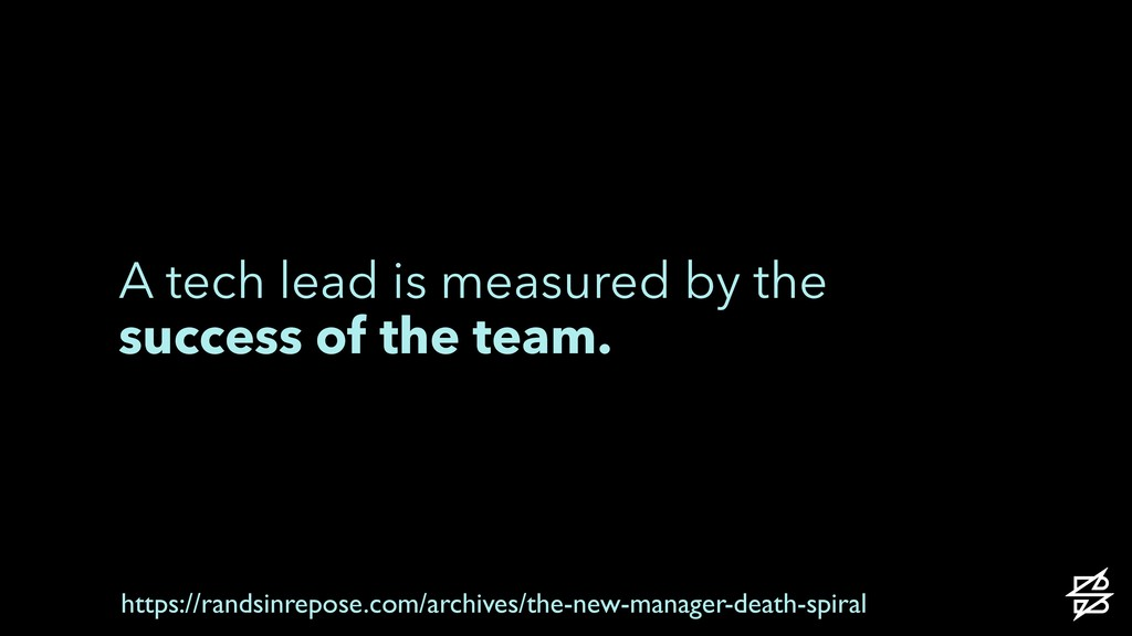 A tech lead is measured by the success of the t...