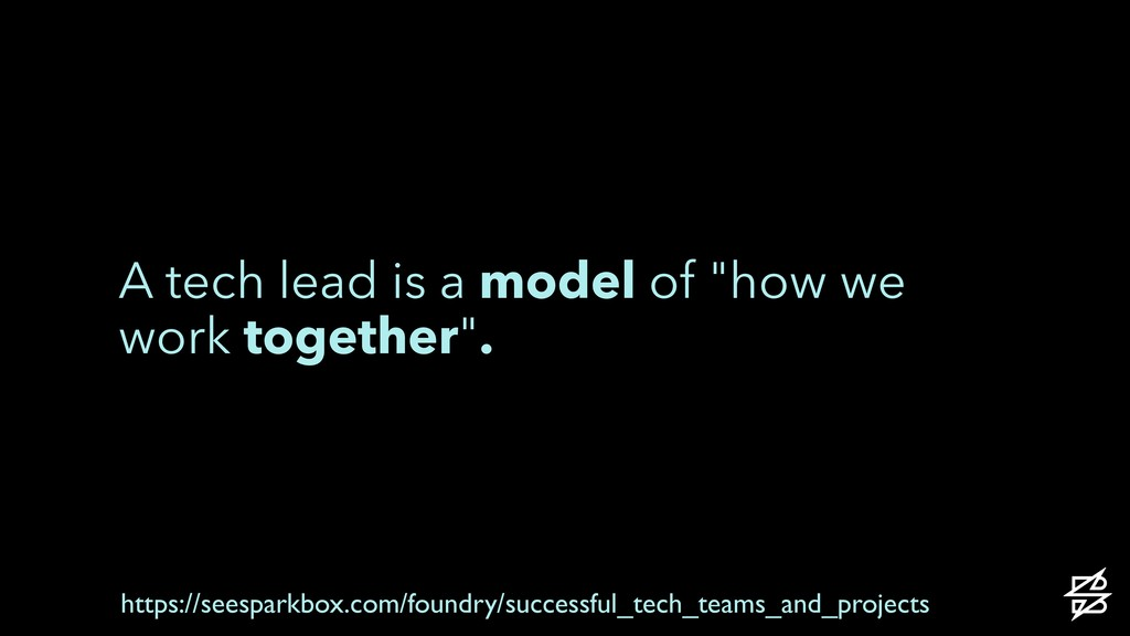 "A tech lead is a model of ""how we work together..."