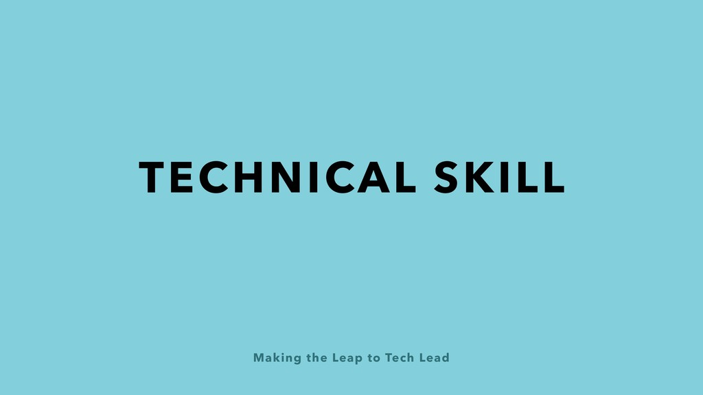 Making the Leap to Tech Lead TECHNICAL SKILL