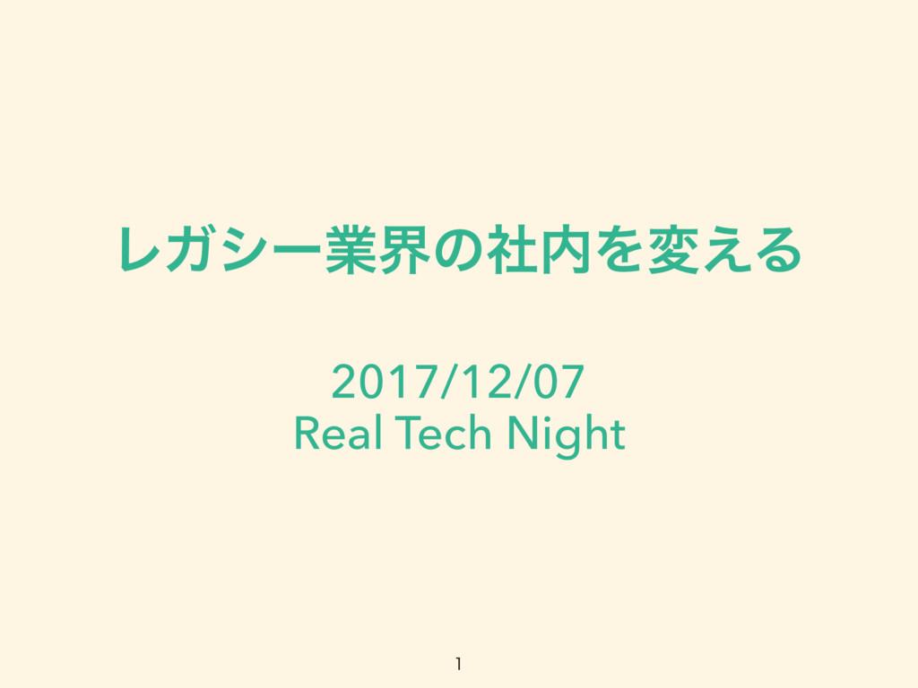 ϨΨγʔۀքͷࣾΛม͑Δ 2017/12/07 Real Tech Night