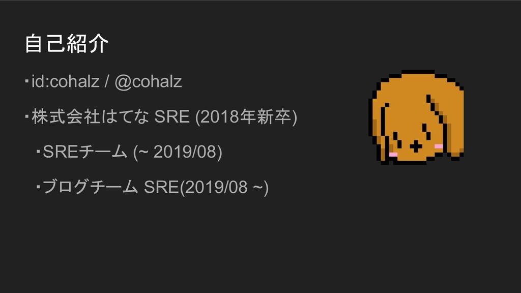 自己紹介 ・id:cohalz / @cohalz ・株式会社はてな SRE (2018年新卒...