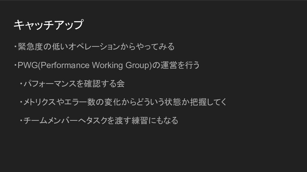 キャッチアップ ・緊急度の低いオペレーションからやってみる ・PWG(Performance ...