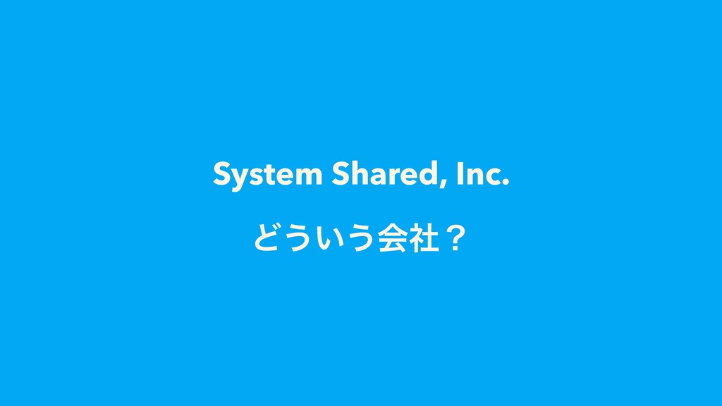 System Shared, Inc. Ͳ͏͍͏ձࣾʁ