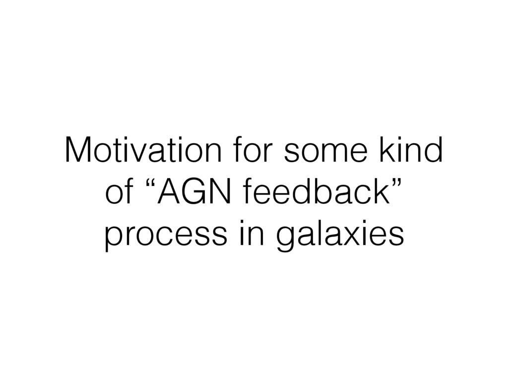 """Motivation for some kind of """"AGN feedback"""" proc..."""