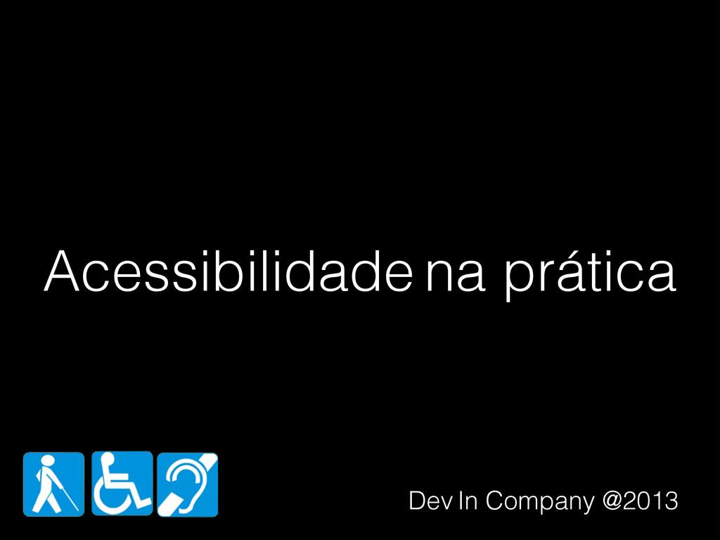 Acessibilidade na prática Dev In Company @2013