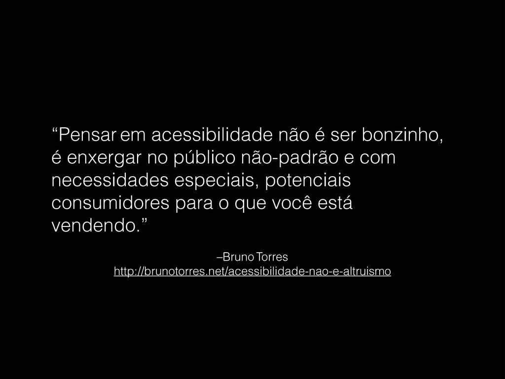 –Bruno Torres  http://brunotorres.net/acessibi...