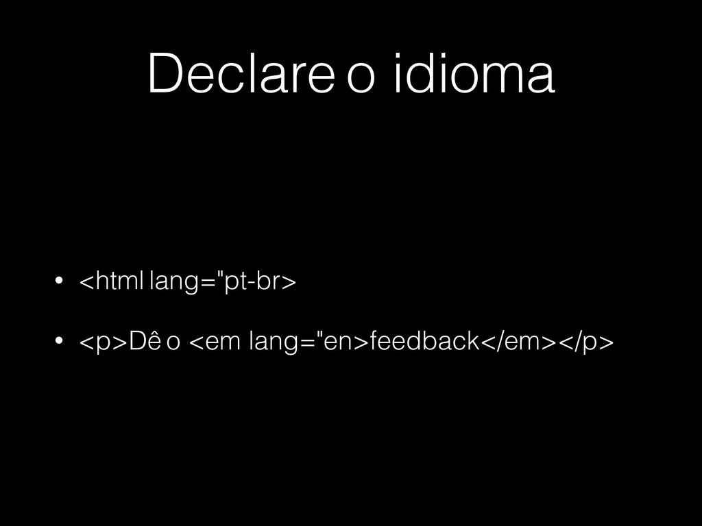 "Declare o idioma • <html lang=""pt-br> • <p>Dê o..."